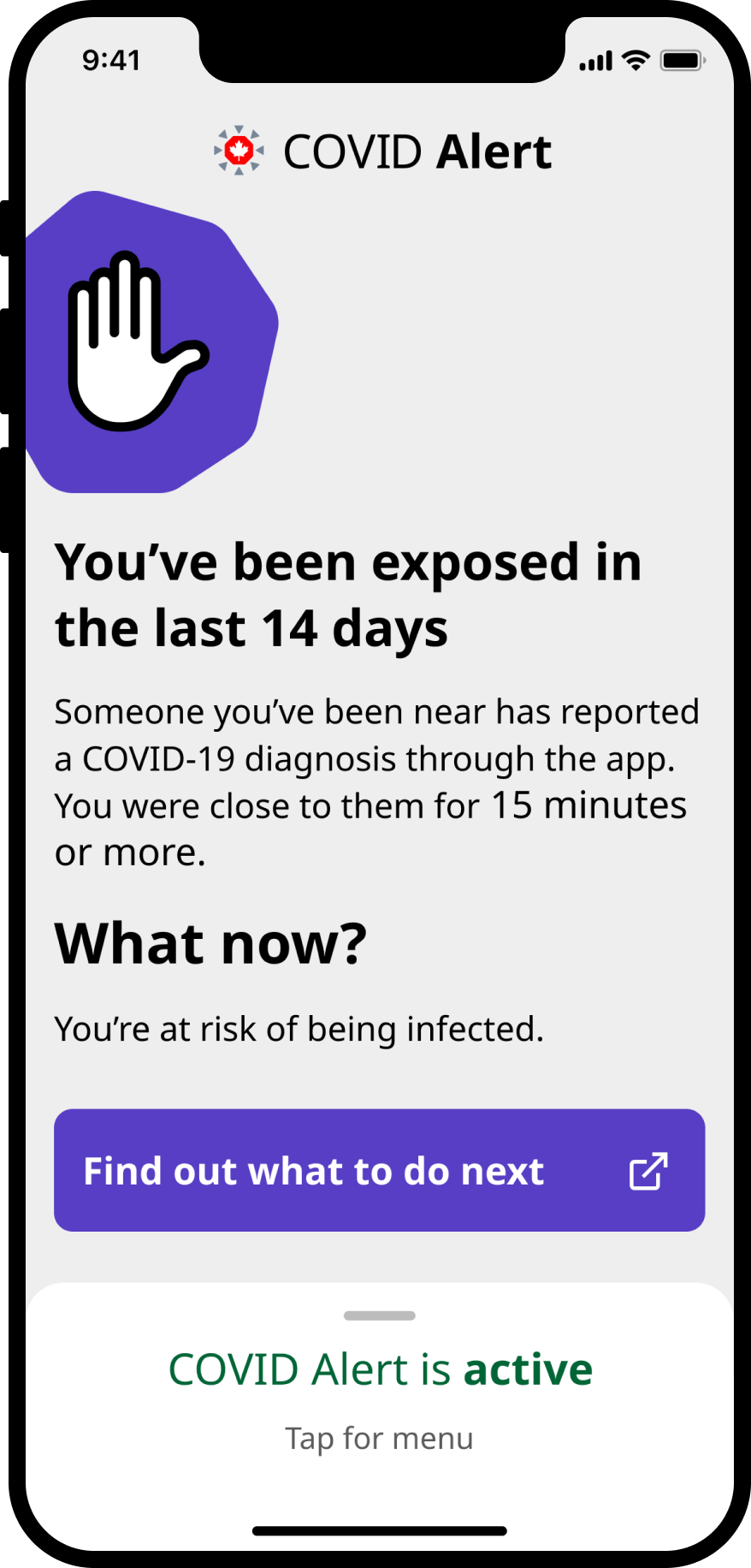 "Screenshot of the COVID Alert app in an iPhone frame. Includes an illustration of a raised hand and says ""You've been exposed in the last 14 days. Someone you've been near has reported a COVID-19 diagnosis through the app. You were close to them for 15 minutes or more. What now? You're at risk of being infected."" A link reads ""Find out what to do next."